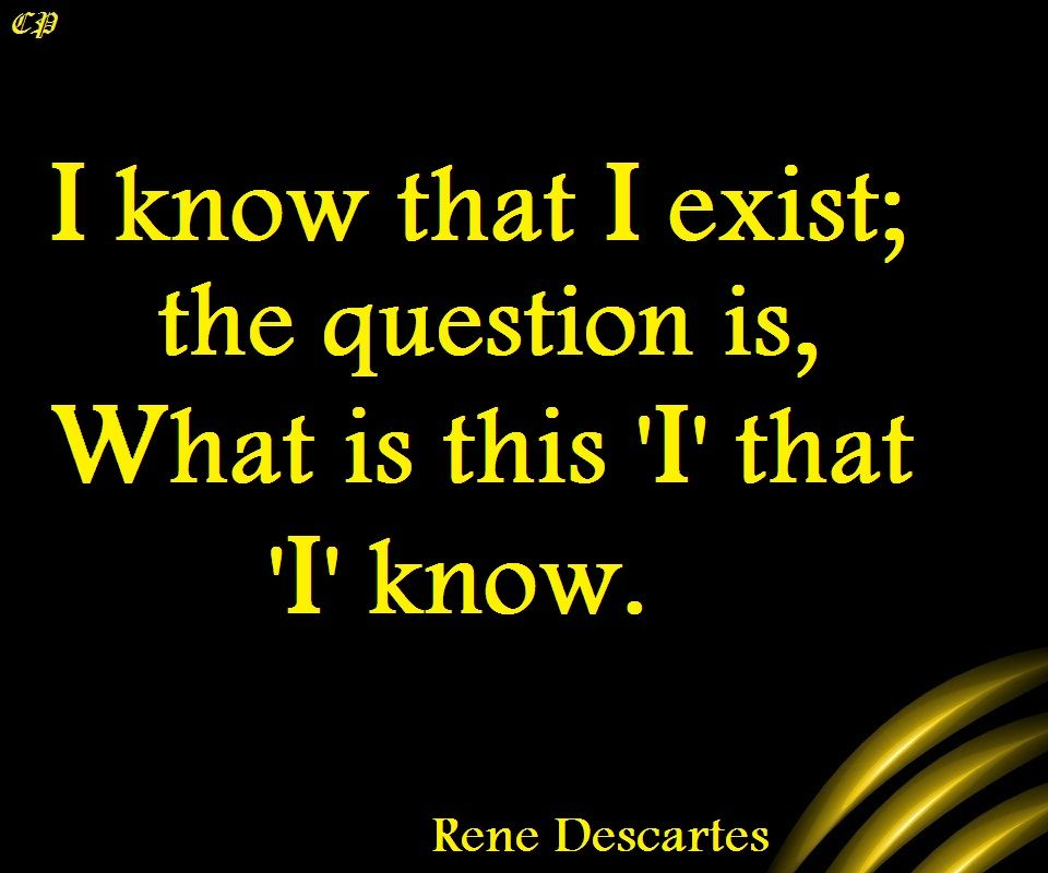I know that I exist; the question is, What is this 'I' that 'I' know. Rene Descartes