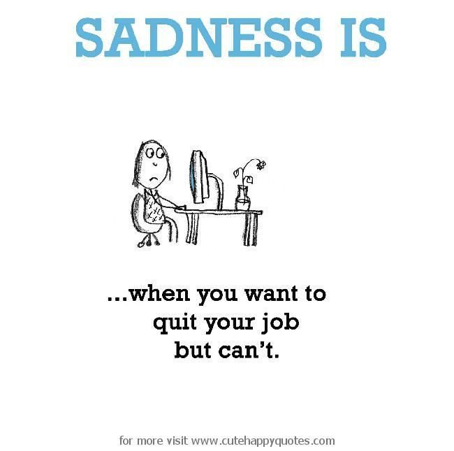 Sadness Is When You Want To Quit Your Job But CanT  Cute Happy
