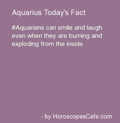 ZODIAC/ASTROLOGY : AQUARIUS CAN SMILE AND LAUGH EVEN WHEN THEY ARE BURNING AND EXPLODING FROM THE INSIDE,