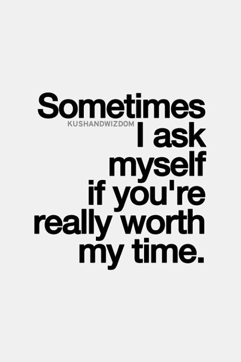 Sometimes I Ask Myself If Youre Really Worth My Time Inspirational Quotes Pictures Wise Quotes Quotes