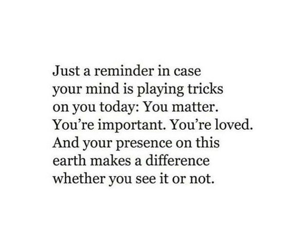 Just A Reminder In Case Your Mind Is Playing Tricks On You Today You Matter You Re Important You Re Loved And Your Prese Reminder Quotes Important Quotes Words