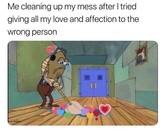 Me Cleaning Up My Mess After I Tried Giving All My Love And Affection To The Wrong Person L2gtv Laugh2go Lau Single Memes Funny Quotes About Life Relatable