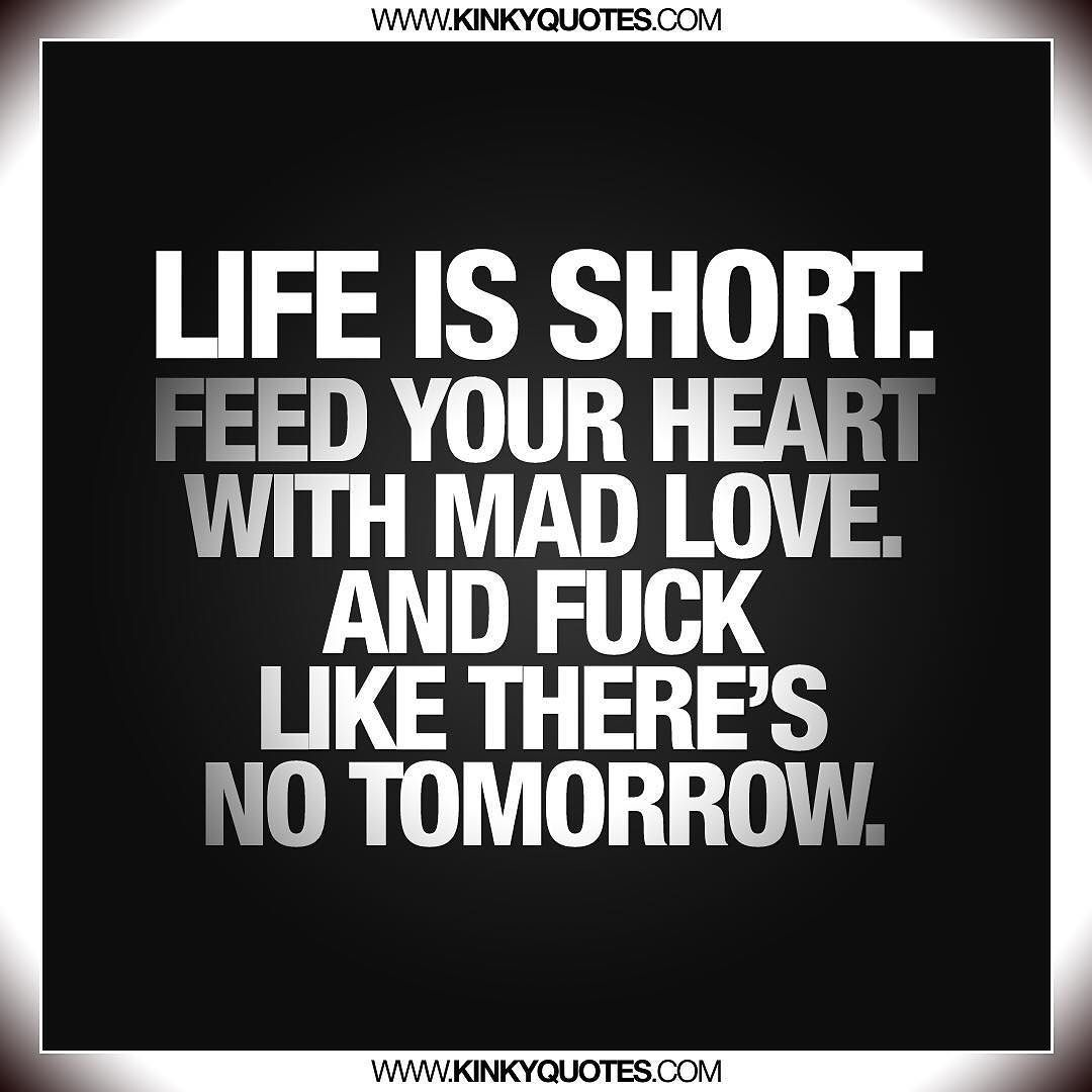 Mad Love Quotes Life Is Shortfeed Your Heart With Mad Love And Fuck Like There's