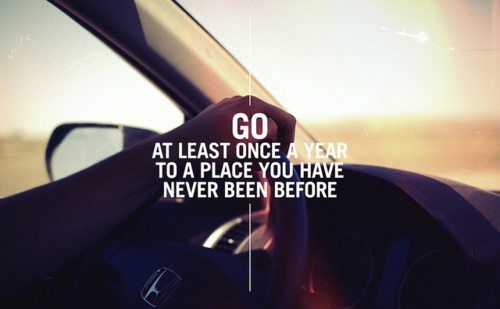 go at least once a year to a place you have never been before.