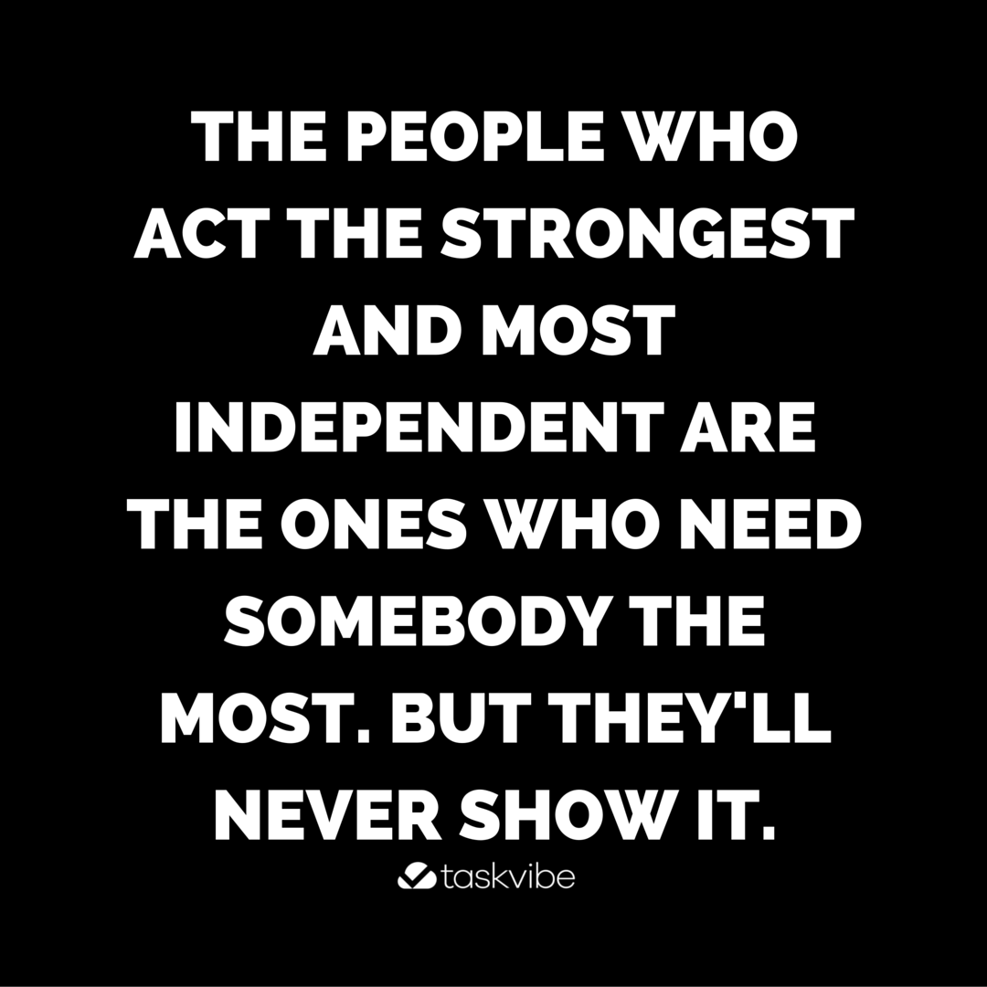The people who act the strongest and most independent | Quotes