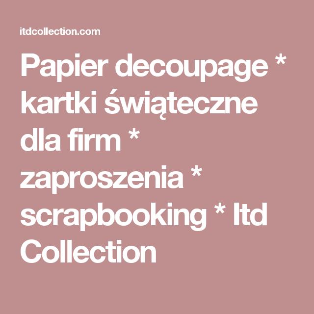 Papier decoupage * kartki świąteczne dla firm * zaproszenia * scrapbooking * Itd Collection