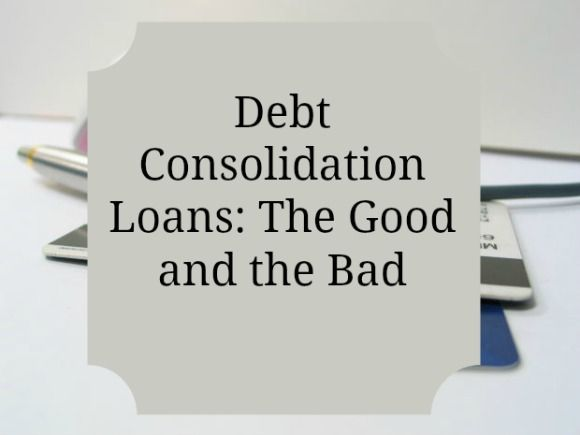 Debt Consolidation Loans The Good And The Bad Loan Consolidation Debt Consolidation Loans Debt Relief