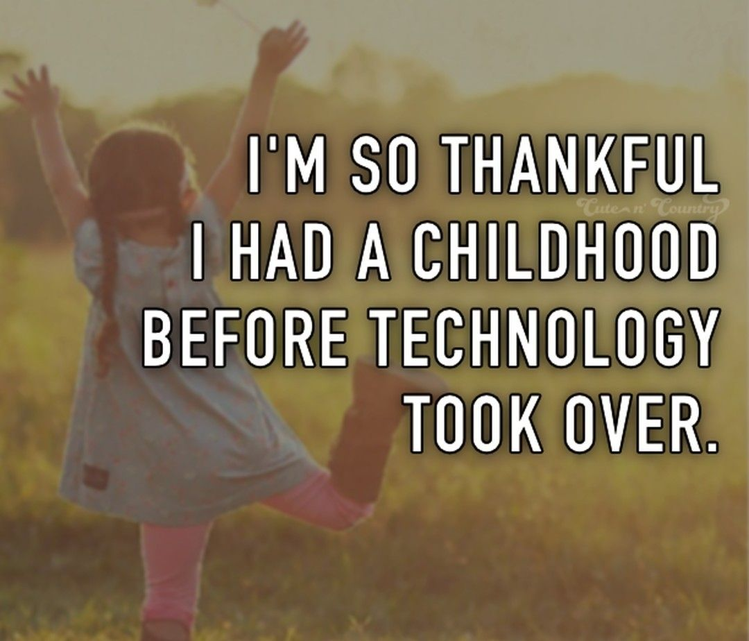 I M So Thankful I Had A Childhood Before Technology Took Over Inspirational Quotes Life Quotes Country Quotes