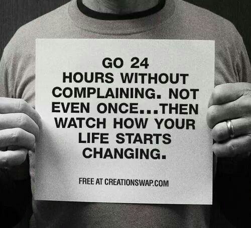 Go 24 hours without complaining. Not even once...then watch how your ...