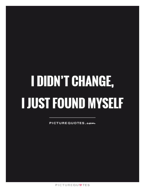I Didn't Change I Just Found Myself Picture Quotes Change Gorgeous Quotes Myself