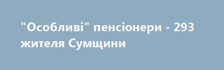 """""""Особливі"""" пенсіонери - 293 жителя Сумщини http://sumypost.com/sumynews/obwestvo/osobliv_pensoneri_293_zhitelya_sumwini  Пенсію за особливі заслуги перед Україною отримують 293 жителя Сумщини. 7 – багатодітних матерів, які народили та виховали до шестирічного віку 5 і більше дітей (у тому числі 1 особа на збільшення розміру надбавки «матерям-героїням»); 2 – депутати всього 4 і більше скликань міських, районних, районних у містах рад, 4 – ветерани війни, нагороджені орденом чи медаллю «За…"""