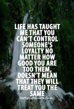Life Has Taught Me That You Can't Control Someone's Loyalty No Impressive Life Has Taught Me Quotes