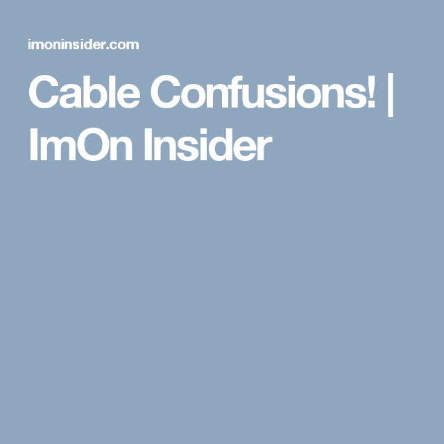 Cable Confusions!   ImOn Insider