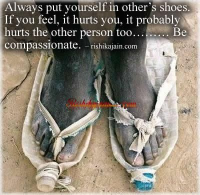 before you judge walk a mile in someone elses shoes...