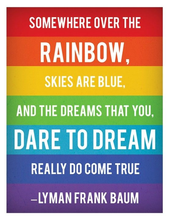 """Rainbows:  """"Somewhere over the rainbow, skies are blue, and the dreams that you dare to dream really do come true.""""  ---credited here to Lyman Frank Baum, who wrote """"The Wonderful Wizard of Oz."""" However, the song lyrics were actually written by E.Y. Harburg."""