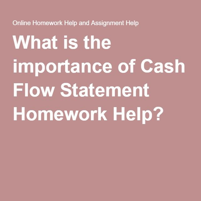 What is the importance of Cash Flow Statement Homework Help - cash flow statements