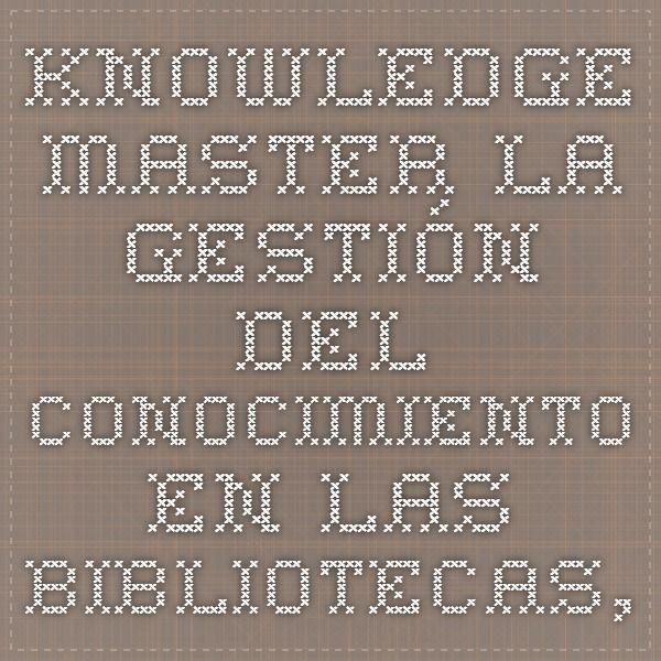 Knowledge Master - La gestión del conocimiento en las bibliotecas, servicios de información y documentación