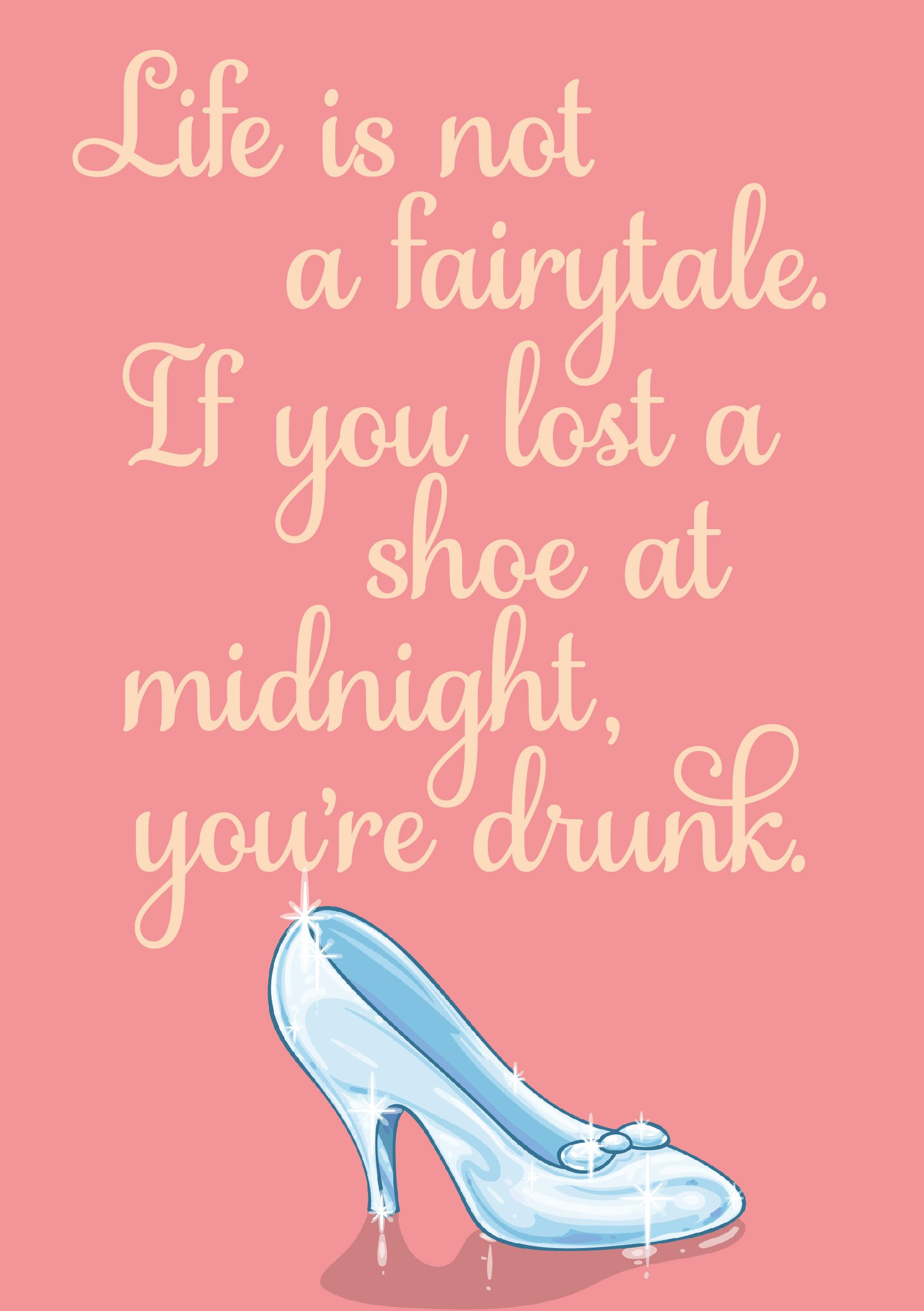 Life is not a fairytale. If you lost a shoe at midnight, you're drunk