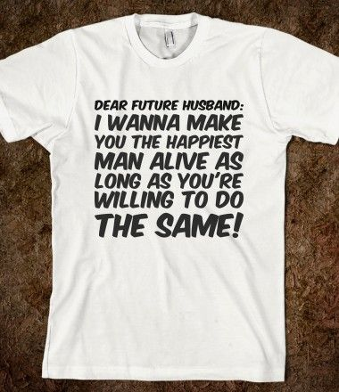 Dear future husband: I wanna make you the happiest man alive as long as you're willing to do the same!
