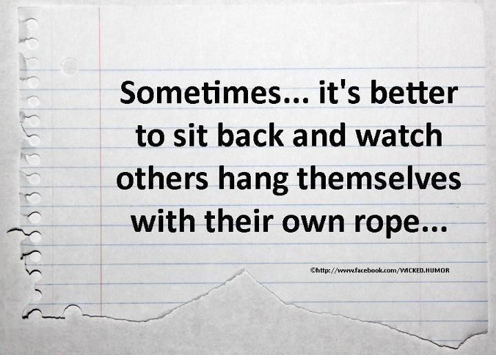 Sometimes... it's better to sit back and watch others hang themselves with their own rope...