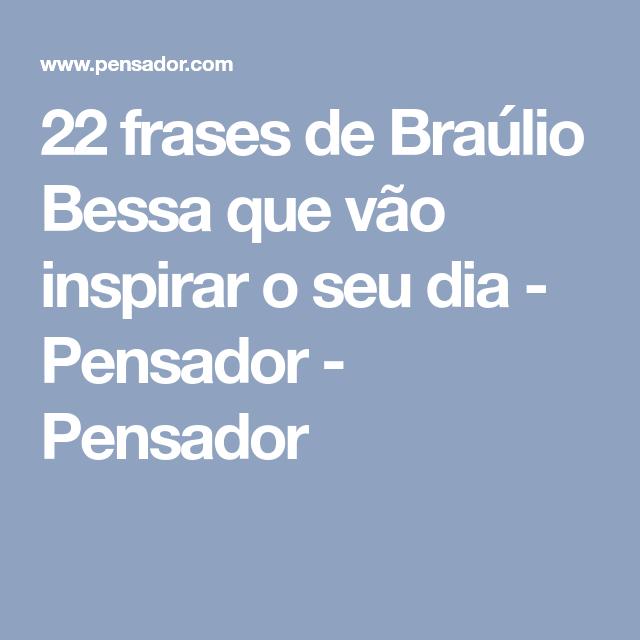 22 Frases De Braúlio Bessa Que Vão Inspirar O Seu Dia Coisas Frases