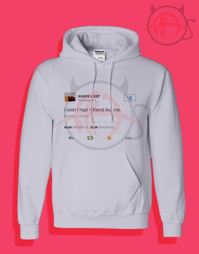Kanye West Tweet I Wish I Had A Friend Like Me Hoodies Hoodies Graphic Hoodies Unisex Hoodies
