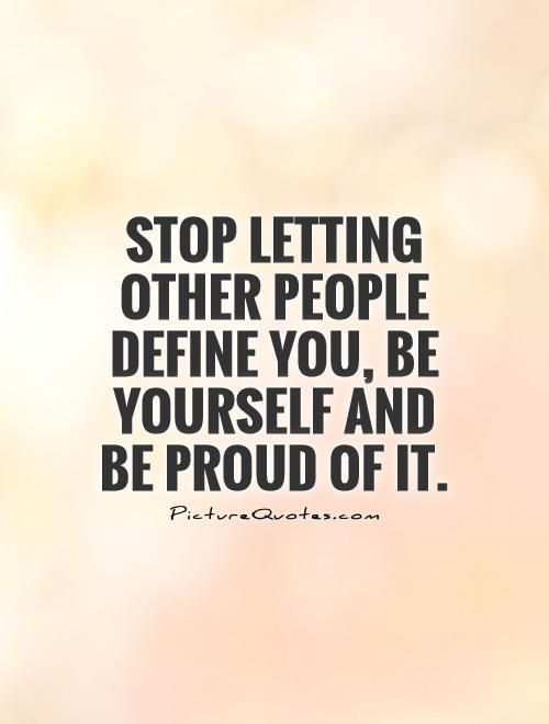Stop letting other people define you, be yourself and be