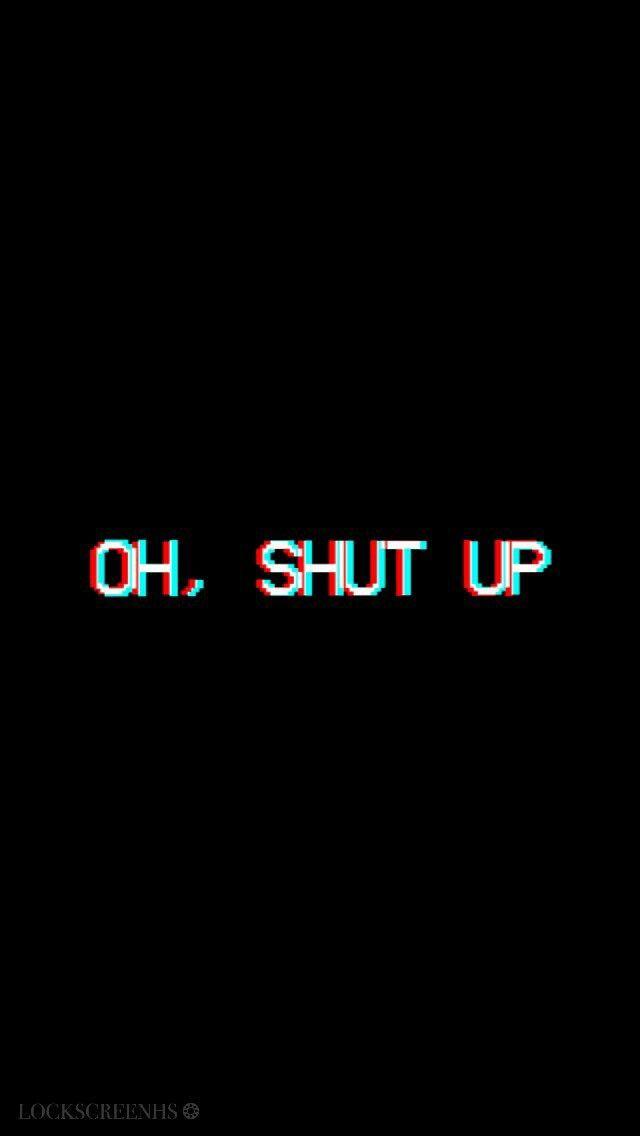 Oh, shut up! | ~ | Wallpaper quotes, Tumblr wallpaper e Iphone wallpaper