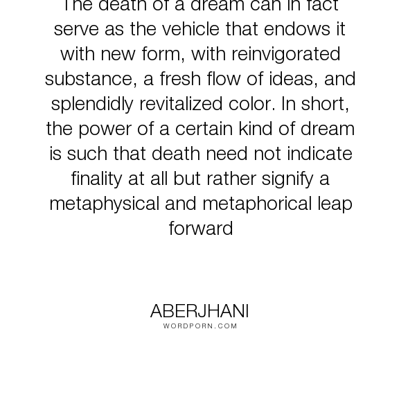 "Aberjhani - ""The death of a dream can in fact serve as the vehicle that endows it with new form,..."". knowledge, friend, friendship, love"