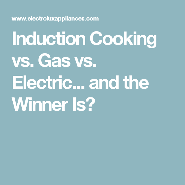 Induction Cooking Vs Gas Vs Electric And The Winner Is Cooking Techniques Induction Stove Electric Cooktop Cooking