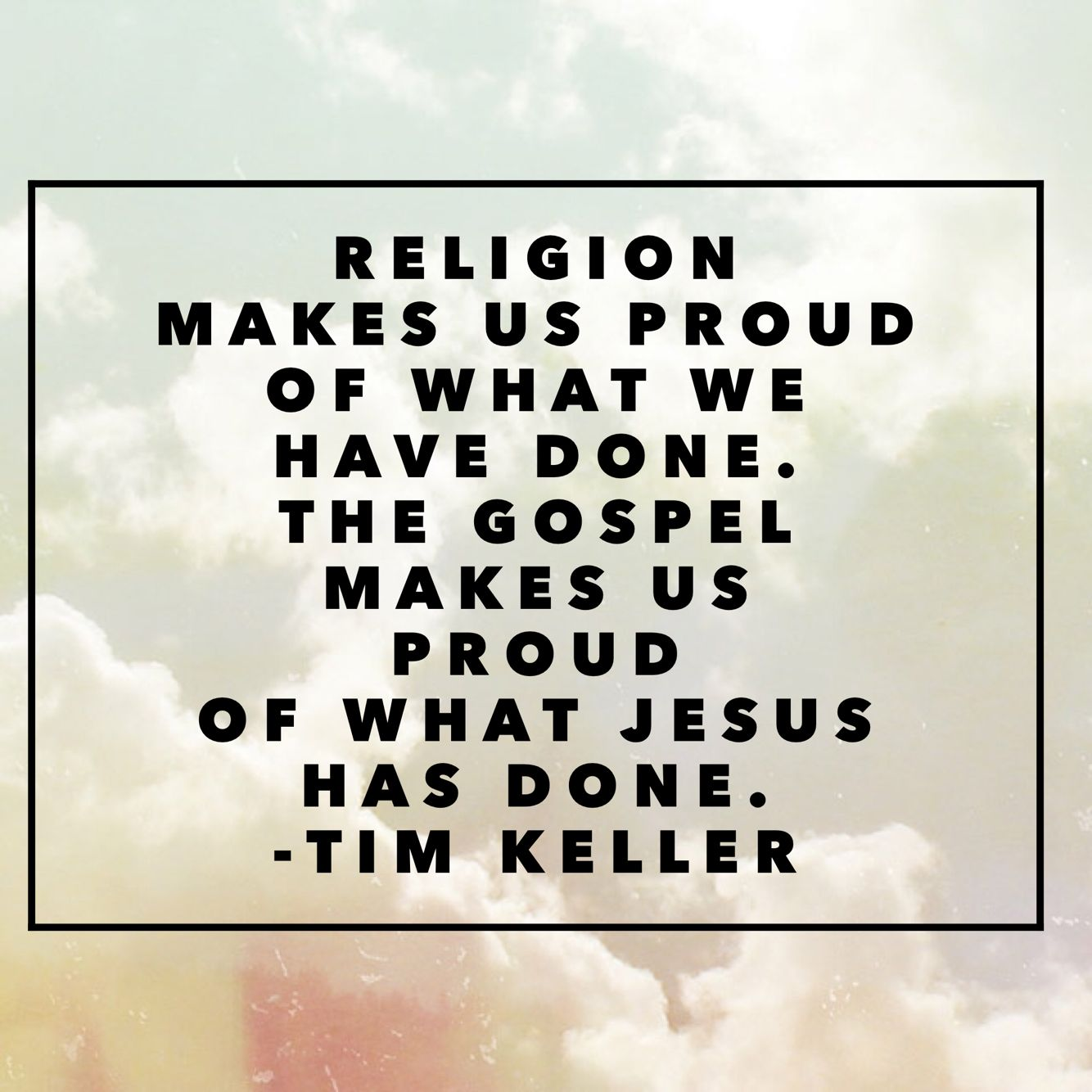 "Image result for ""Religion makes us proud of what we have done. The Gospel makes us proud of what Jesus has done."" Tim Keller"