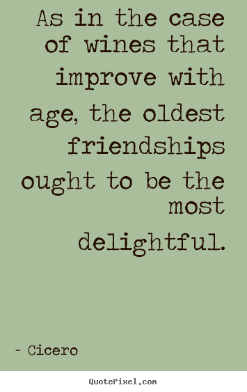 Friendship Quote As In The Case Of Wines That Improve With Age
