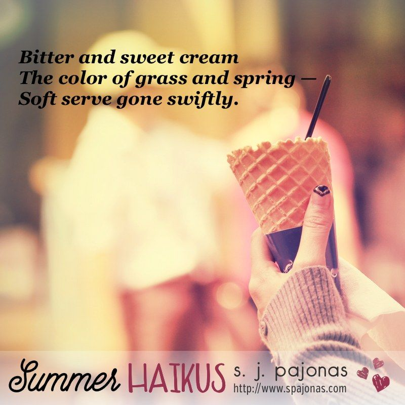Teaser for SUMMER HAIKUS by S. J. Pajonas. Bitter and sweet cream / The color of grass and spring / Soft serve gone swiftly.