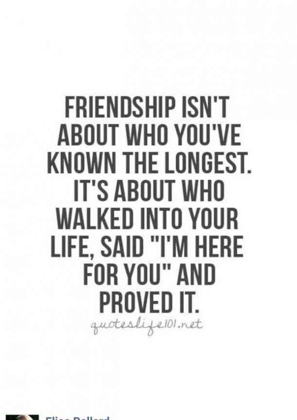 Friendship isn't about who you've known the longest. It's about who walked into your life, said I'm