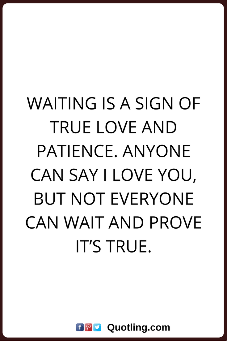 True Love Quotes Waiting Is A Sign Of True Love And Patience Anyone Can Say I Love You But Not Everyone Can W Signs Of True Love True Love Quotes Love