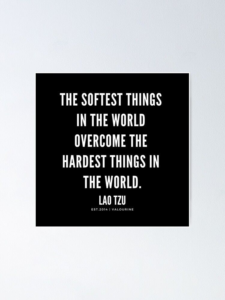 The softest things in the world overcome the hardest things in the world .| Lao Tzu Quotes Poster by QuotesGalore