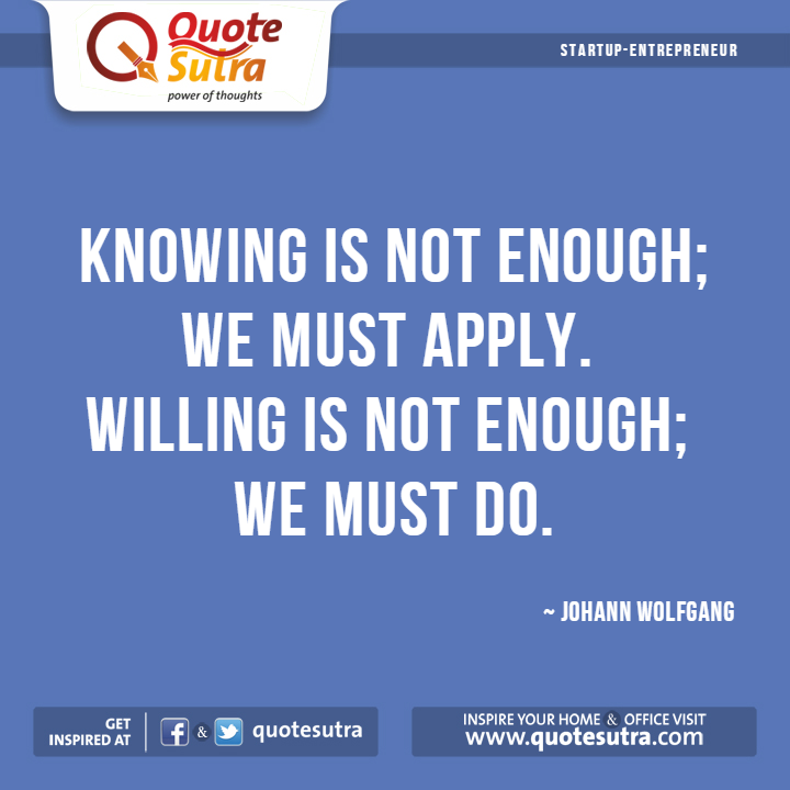 Knowing is not enough; we must apply. Willing is not enough; we must do. - #Quote by Johann Wolfgang von Goethe #Startup