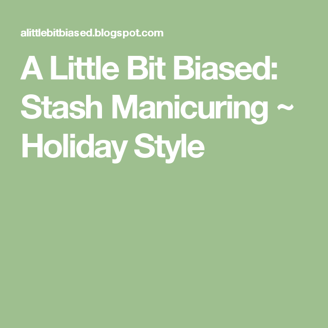 A Little Bit Biased: Stash Manicuring ~ Holiday Style