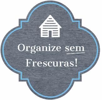 Organize sem Frescuras! | Organização | Organização da