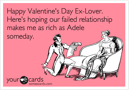 Happy Valentines Day Ex Lover Here S Hoping Our Failed Relationship Makes Me Funny Valentines Day Quotes Valentines Quotes Funny Valentines Day Quotes For Him