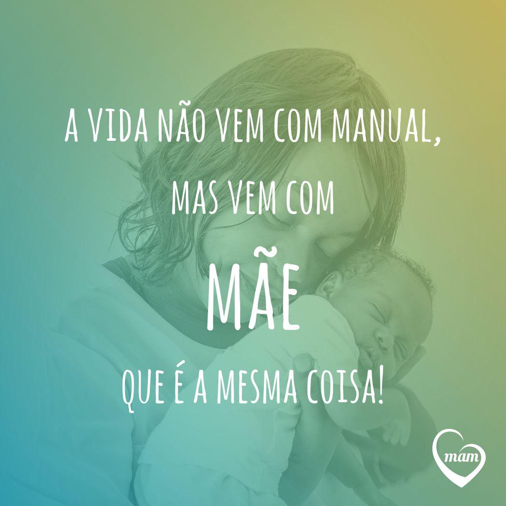 A vida nāo vem com manual, mas vem com māe que é a mesma coisa!