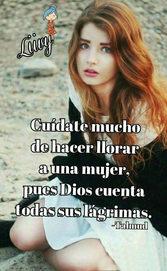 Cuídate mucho de hacer llorar a una mujer, pues Dios cuenta todas sus lágrimas.  -Talmud