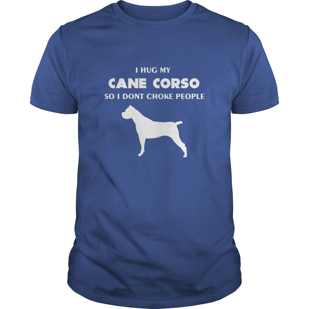Cane corso -Tshirt - I hug Cane corso So I dont choke people