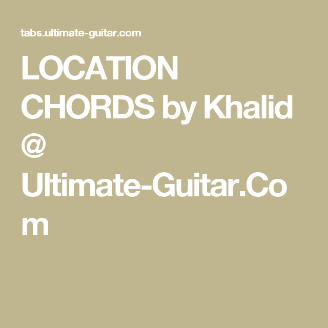 LOCATION CHORDS by Khalid @ Ultimate-Guitar.Com | a piece of music ...