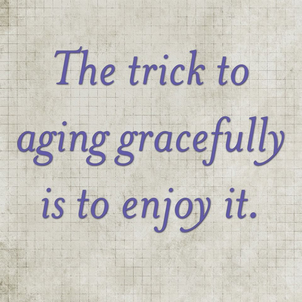 Quotes About Aging: The Trick To Aging Gracefully Is To Enjoy It.
