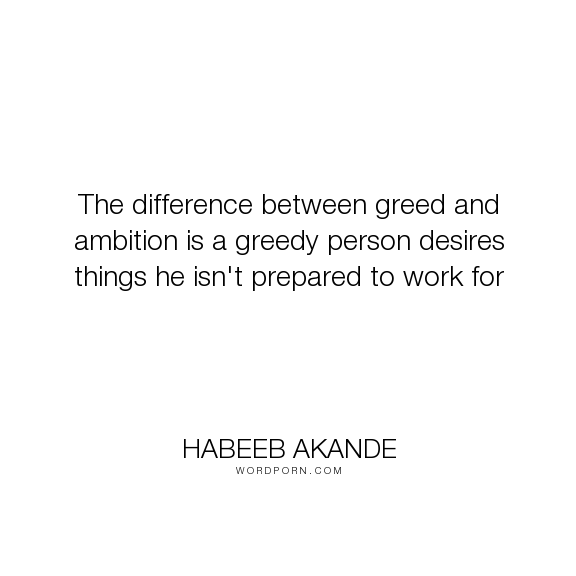 """Habeeb Akande - """"The difference between greed and ambition is a greedy person desires things he isn't..."""". life, inspirational, success, desire, work, motivational, goals, determination, ambition, greed, objective, work-ethic"""