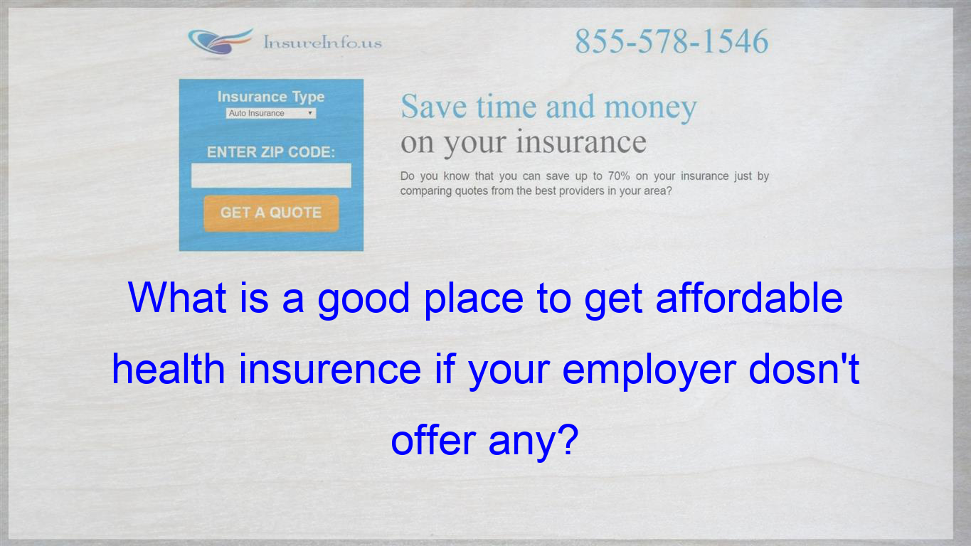 What Is A Good Place To Get Affordable Health Insurence If Your