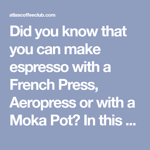 Did You Know That You Can Make Espresso With A French
