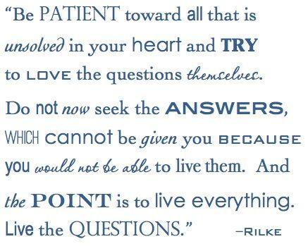 Be patient.  Live the question.