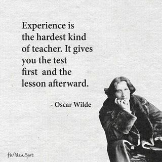 Experience is the hardest kind of teacher. It gives you the test first and the lesson afterward. - Oscar Wilde - iFunny :)